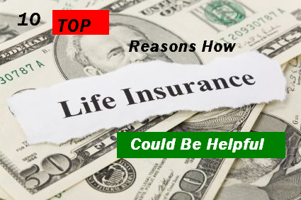 10 Top Reasons How Life Insurance Could Be Helpful For You